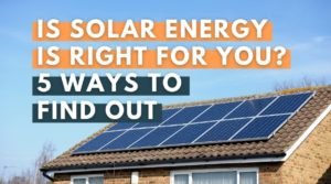 Is Solar Energy is Right for You