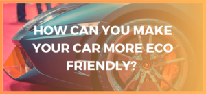 How Can You Make Your Car Eco Friendly