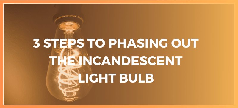 3 Step to Phasing Out The Incandescent Light Bulb