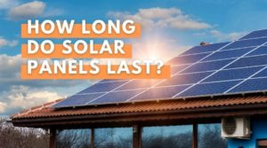 How Long Do Solar Panels Last? Your Energy Blog Guide