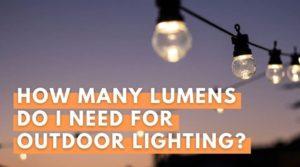 How Many Lumens Do I Need For Outdoor Lighting