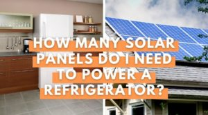 How Many Solar Panels Do I Need To Run A Refrigerator - YEB